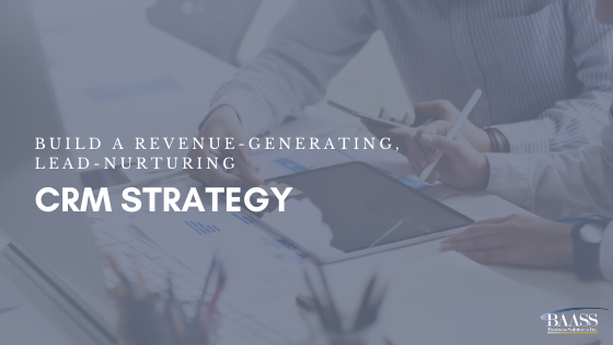 Build a Revenue-Generating, Lead-Nurturing CRM Strategy