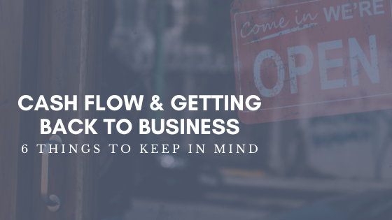 Cash Flow & Getting Back to Business - 6 Things to Keep in Mind