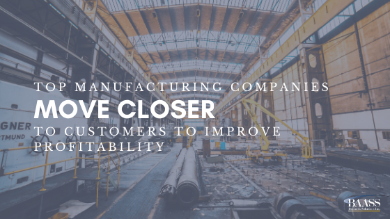 Top Manufacturing Companies Move Closer to Customers to Improve Profitability